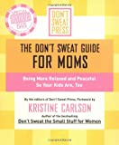 The Don't Sweat Guide For Moms: Being More Relaxed and Peaceful so Your Kids Are, Too (Don't Sweat Guides)