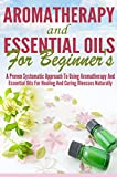 Aromatherapy and Essential Oils for Beginners - A Proven Systematic Approach To Using Aromatherapy And Essential Oils For Healing and Curing Illnesses ... Oils, The Best Guide Book To Cure and Heal)