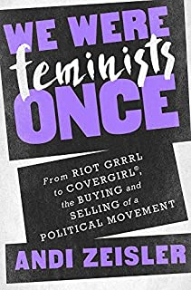 Book Cover: We Were Feminists Once: From Riot Grrrl to CoverGirl®, the Buying and Selling of a Political Movement