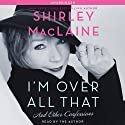 I'm Over All That: And Other Confessions (       UNABRIDGED) by Shirley MacLaine Narrated by Shirley MacLaine