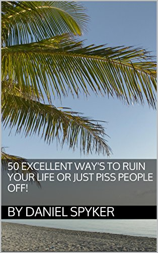 50-excellent-ways-to-ruin-your-life-or-just-piss-people-off-english-edition