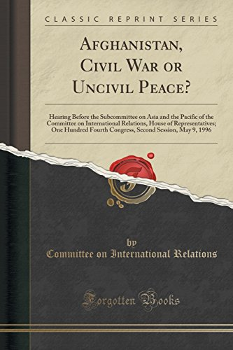 Afghanistan, Civil War or Uncivil Peace?: Hearing Before the Subcommittee on Asia and the Pacific of the Committee on International Relations, House ... Second Session, May 9, 1996 (Classic Reprint)