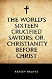 The World's Sixteen Crucified Saviors; Or, Christianity Before Christ