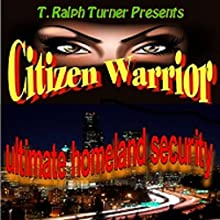 Citizen Warrior: The Ultimate Homeland Security (       UNABRIDGED) by T. Ralph Turner Narrated by T. Ralph Turner