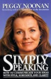 Simply Speaking: How to Communicate Your Ideas with Style, Substance, and Clarity (0060392126) by Noonan, Peggy