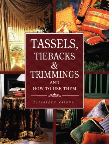 Tassels, Tiebacks & Trimmings and How to Use Them : And How to Use Them, ELIZABETH VALENTI