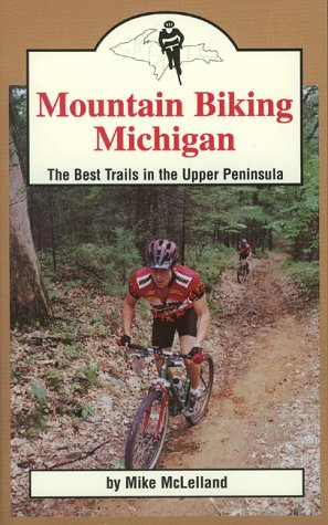 Mountain Biking Michigan: The Best Trails in the Upper Peninsula (Mountain Biking Michigan's Best Trails)