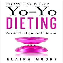 How to Stop Yo-Yo Dieting: Avoid the Ups and Downs (       UNABRIDGED) by Elaina Moore Narrated by Mike Carta