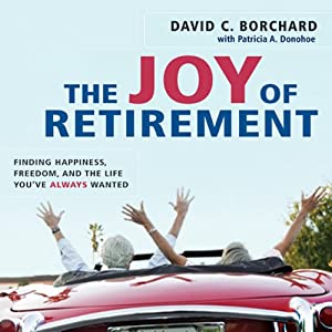 The Joy of Retirement: Finding Happiness, Freedom, and the Life You've Always Wanted | [David C. Borchard, Patricia A. Donohoe]