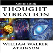 Thought Vibration or the Law of Attraction in the Thought World | [William Walker Atkinson]