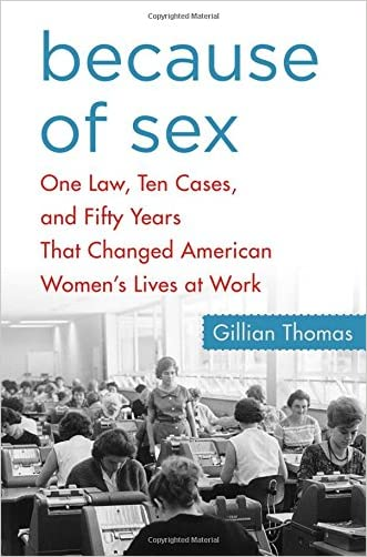 Because of Sex: One Law, Ten Cases, and Fifty Years That Changed American Women's Lives at Work written by Gillian Thomas
