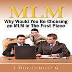 MLM: Why Would You Be Choosing an MLM in the First Place | John Johnson