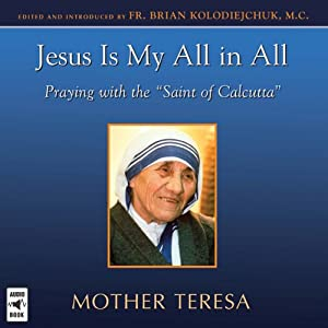 Jesus Is My All in All: Praying with the 'Saint of Calcutta' | [Brian Kolodiejchuk]
