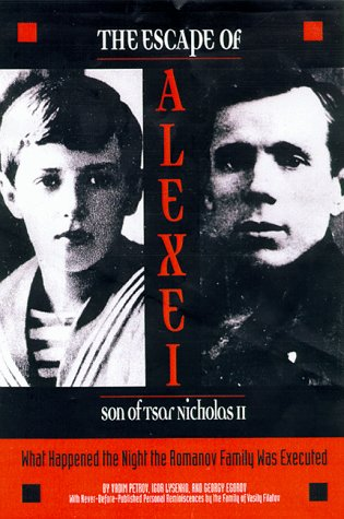 The Escape of Alexei, Son of Tsar Nicholas II: What Happened the Night the Romanov Family Was Executed, IGOR LYSENKO, GEORGY EGOROV, VADIM PETROV, MARIAN SCHWARTZ, ATONINA W. BOUIS