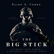 The Big Stick: The Limits of Soft Power and the Necessity of Military Force Audiobook by Eliot A. Cohen Narrated by Bill Thatcher
