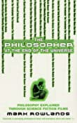 The Philosopher At The End Of The Universe: Philosophy Explained Through Science Fiction Films: Amazon.co.uk: Mark Rowlands: Books