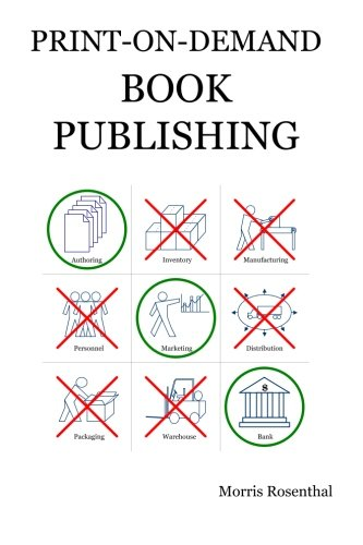 Print-on-Demand Book Publishing: A New Approach To Printing And Marketing Books For Publishers And Self-Publishing Authors, Rosenthal, Morris