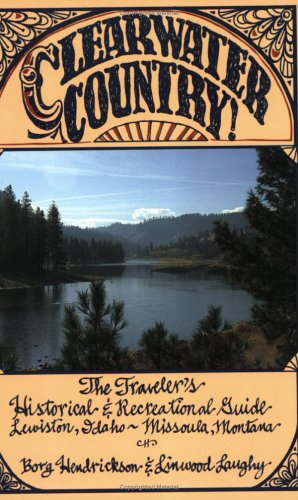 Clearwater Country! The Traveler's Historical and Recreational Guide: Lewiston, Idaho - Missoula, Montana