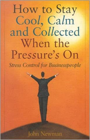 How to Stay Cool, Calm & Collected When the Pressure's on: A Stress Control Plan for Businesspeople
