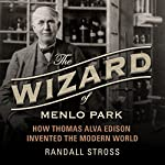 The Wizard of Menlo Park: How Thomas Alva Edison Invented the Modern World | Randall E. Stross