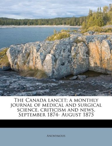 The Canada lancet; a monthly journal of medical and surgical science, criticism and news, September 1874- August 1875