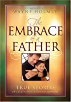 The Embrace of a Father: True Stories of Inspiration and Encouragement