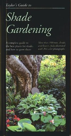 Taylor's Guide to Shade Gardening: More Than 350 Trees, Shrubs, and Flowers That Thrive Under Difficult Conditions, Illustrated with Color Photographs and Detailed Drawings (Taylor's Guides)