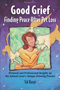 Good Grief: Finding Peace After Pet Loss: Personal and Professional Insights on the Animal Lover's Unique Grieving Process by Healy House Books