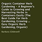 Organic Container Herb Gardening: A Beginner's Guide to Growing and Harvesting Herbs in Containers Easily | Barbara Glidewell