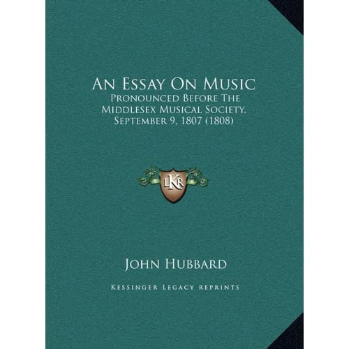 An Essay On Music: Pronounced Before The Middlesex Musical Society, September 9, 1807 (1808) John Hubbard
