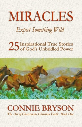 MIRACLES-Expect-Something-Wild-25-Inspirational-True-Stories-of-Gods-Unbridled-Power-The-Art-of-Charismatic-Christian-Faith-Series-Volume-1