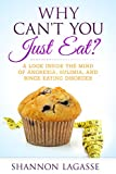 img - for Why Can't You Just Eat?: A Look Inside the Mind of Anorexia, Bulimia, and Binge Eating Disorder book / textbook / text book