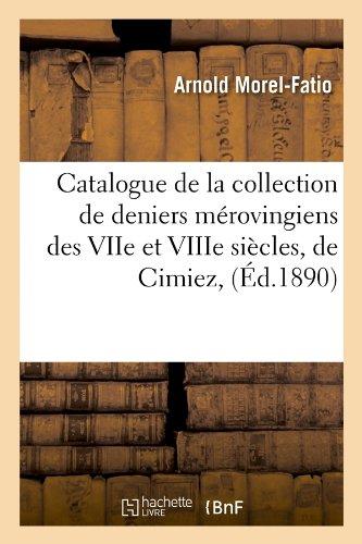 Catalogue de La Collection de Deniers Merovingiens Des Viie Et Viiie Siecles, de Cimiez, (Histoire)  [Morel-Fatio, Arnold] (Tapa Blanda)