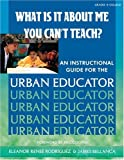 James A. Bellanca What Is It About Me You Can't Teach?: An Instructional Guide for the Urban Educator