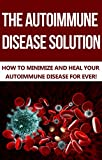 The Autoimmune Disease Solution: How to Minimize and Heal your Autoimmune Disease Forever