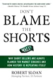 Don't Blame the Shorts : Why Short Sellers Are Always Blamed for Market Crashes and How History Is Repeating Itself