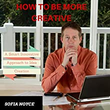 How to Be More Creative: A Smart Innovative Approach to Idea Creation (       UNABRIDGED) by Sofia Noyce Narrated by Steven A. Gannett