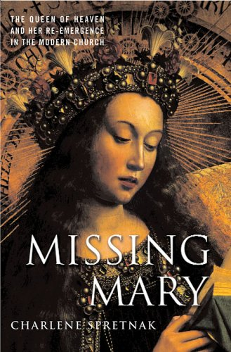 Missing Mary: The Queen of Heaven and Her Re-Emergence in the Modern Church, Charlene Spretnak