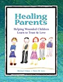 Healing Parents: Helping Wounded Children Learn to Trust & Love