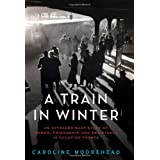 A Train in Winter: An Extraordinary Story of Women, Friendship, and Resistance in Occupied France ~ Caroline Moorehead