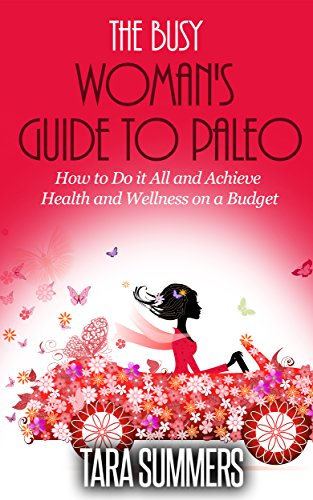 The Busy Woman'S Guide To Paleo: How To Do It All And Achieve Health And Wellness On A Budget
