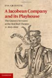 A Jacobean Company and its Playhouse: The Queen's Servants at the Red Bull Theatre (c.1605-1619) Eva Griffith
