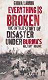 Everything is Broken: The Untold Story of Disaster Under Burma's Military Regime Emma Larkin