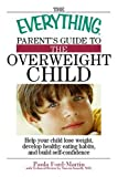 img - for The Everything Parent's Guide to the Overweight Child: Help Your Child Lose Weight, Develop Healthy Eating Habits, and Build Self-confidence (Everything (Parenting)) book / textbook / text book
