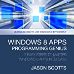 Windows 8 Apps Programming Genius: 7 Easy Steps To Master: Learning How to Use Windows 8 Efficiently | Scotts Jason
