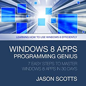 Windows 8 Apps Programming Genius: 7 Easy Steps To Master: Learning How to Use Windows 8 Efficiently | [Scotts Jason]