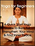 Yoga for Beginners: A Quick Start Yoga Guide to Burn Fat, Strengthen Your Mind and Find Inner Peace