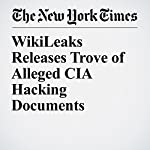 WikiLeaks Releases Trove of Alleged CIA Hacking Documents | Scott Shane,Mark Mazzetti,Matthew Rosenberg