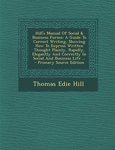 Hill's Manual Of Social & Business Forms: A Guide To Correct Writing, Showing How To Express Written Thought Plainly, Rapidly, Elegantly And Correctly In Social And Business Life ...