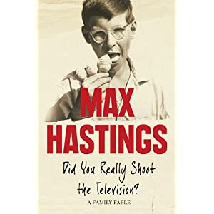 Did You Really Shoot the Television? - Max Hastings